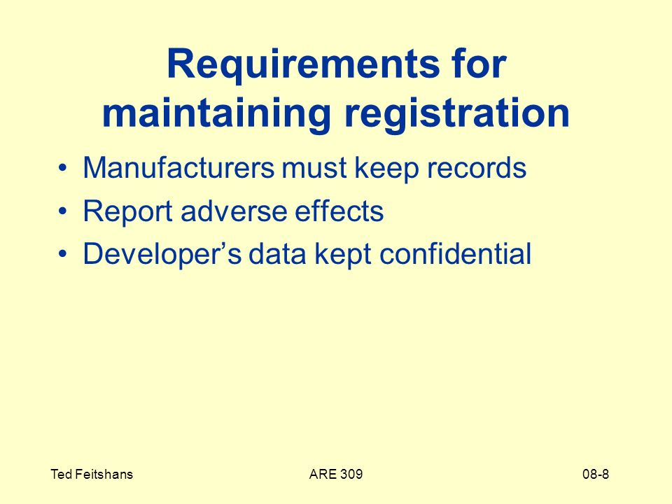 ARE 309Ted Feitshans08-8 Requirements for maintaining registration Manufacturers must keep records Report adverse effects Developer's data kept confidential
