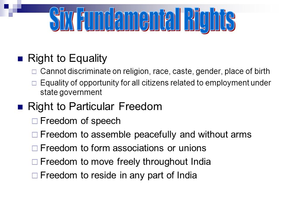 Right to Equality CCannot discriminate on religion, race, caste, gender, place of birth EEquality of opportunity for all citizens related to employment under state government Right to Particular Freedom FFreedom of speech FFreedom to assemble peacefully and without arms FFreedom to form associations or unions FFreedom to move freely throughout India FFreedom to reside in any part of India