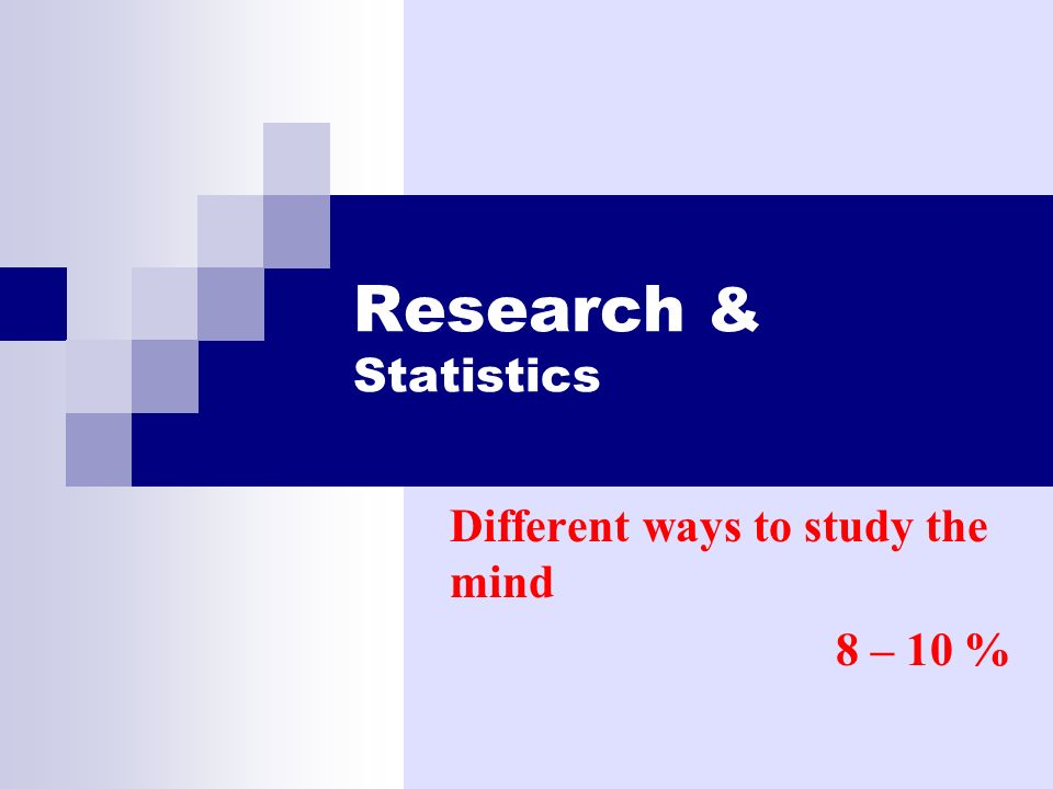 Research & Statistics Different ways to study the mind 8 – 10 %