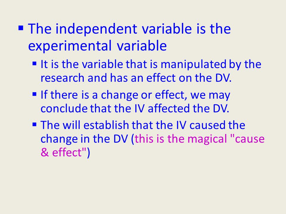 The independent variable is the experimental variable  It is the variable that is manipulated by the research and has an effect on the DV.