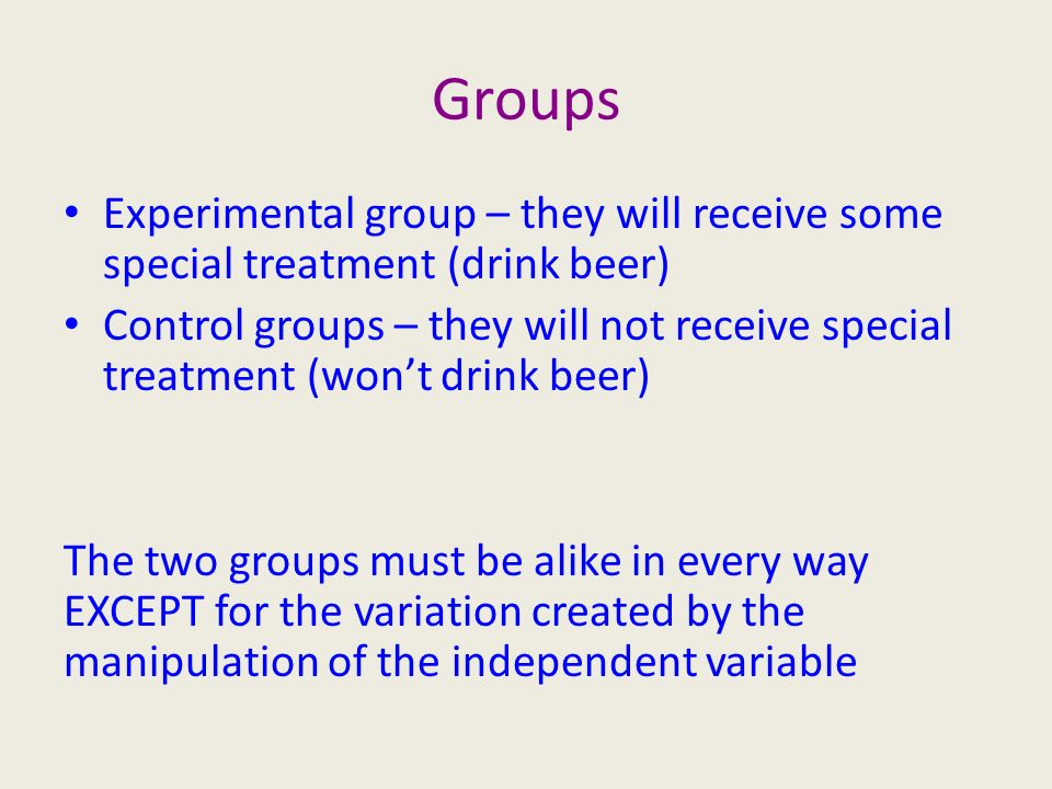 Groups Experimental group – they will receive some special treatment (drink beer) Control groups – they will not receive special treatment (won't drink beer) The two groups must be alike in every way EXCEPT for the variation created by the manipulation of the independent variable