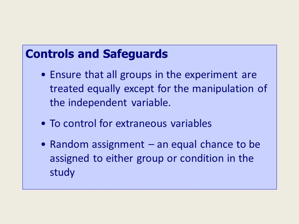 Controls and Safeguards Ensure that all groups in the experiment are treated equally except for the manipulation of the independent variable.