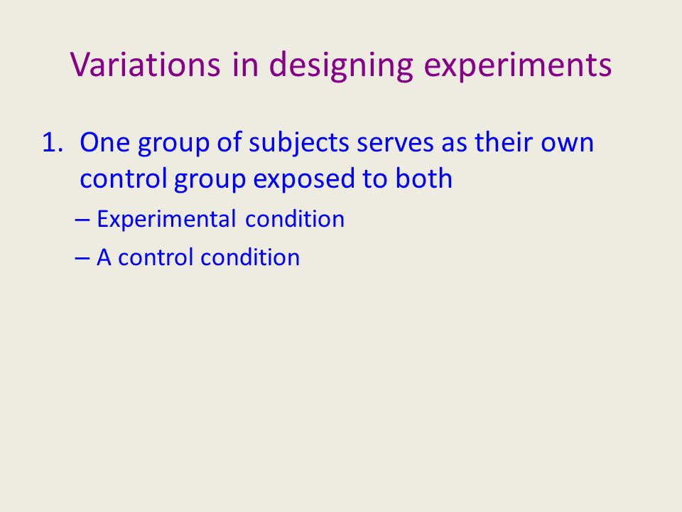 Variations in designing experiments 1.One group of subjects serves as their own control group exposed to both – Experimental condition – A control condition