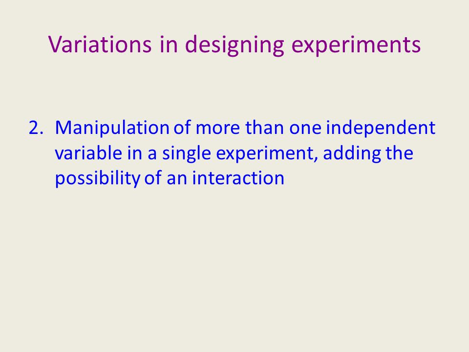 Variations in designing experiments 2.Manipulation of more than one independent variable in a single experiment, adding the possibility of an interaction
