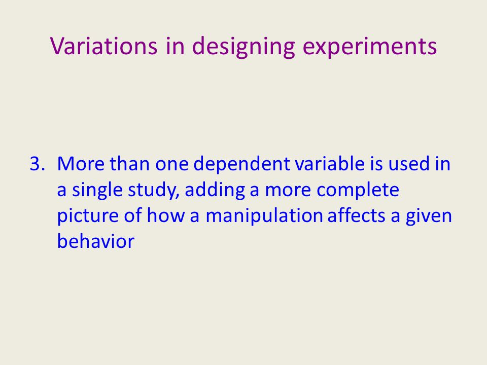 Variations in designing experiments 3.More than one dependent variable is used in a single study, adding a more complete picture of how a manipulation affects a given behavior