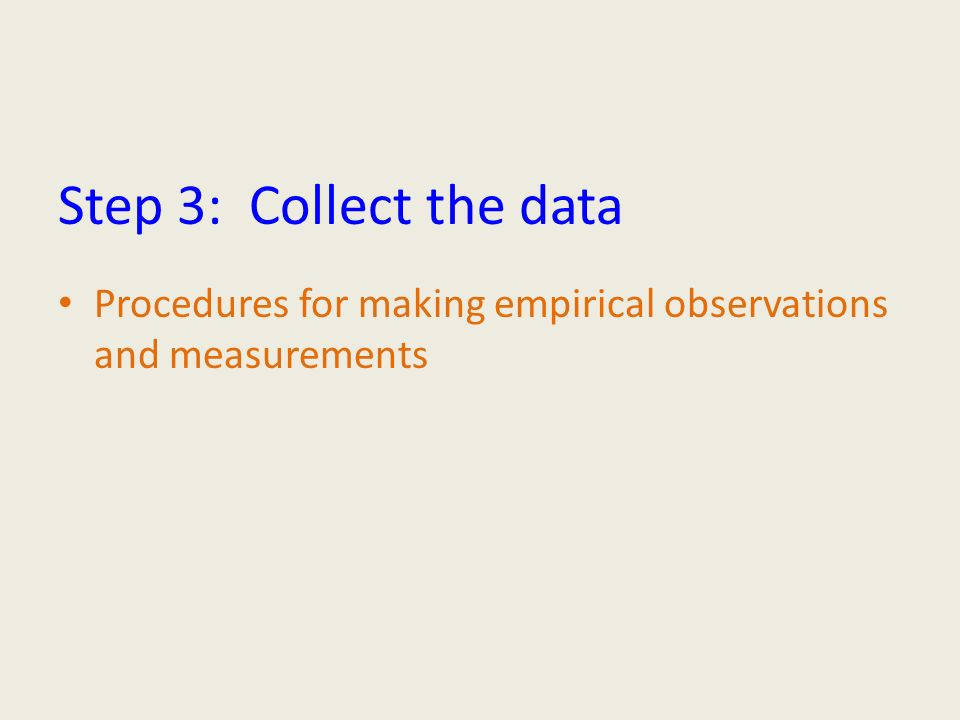 Step 3: Collect the data Procedures for making empirical observations and measurements