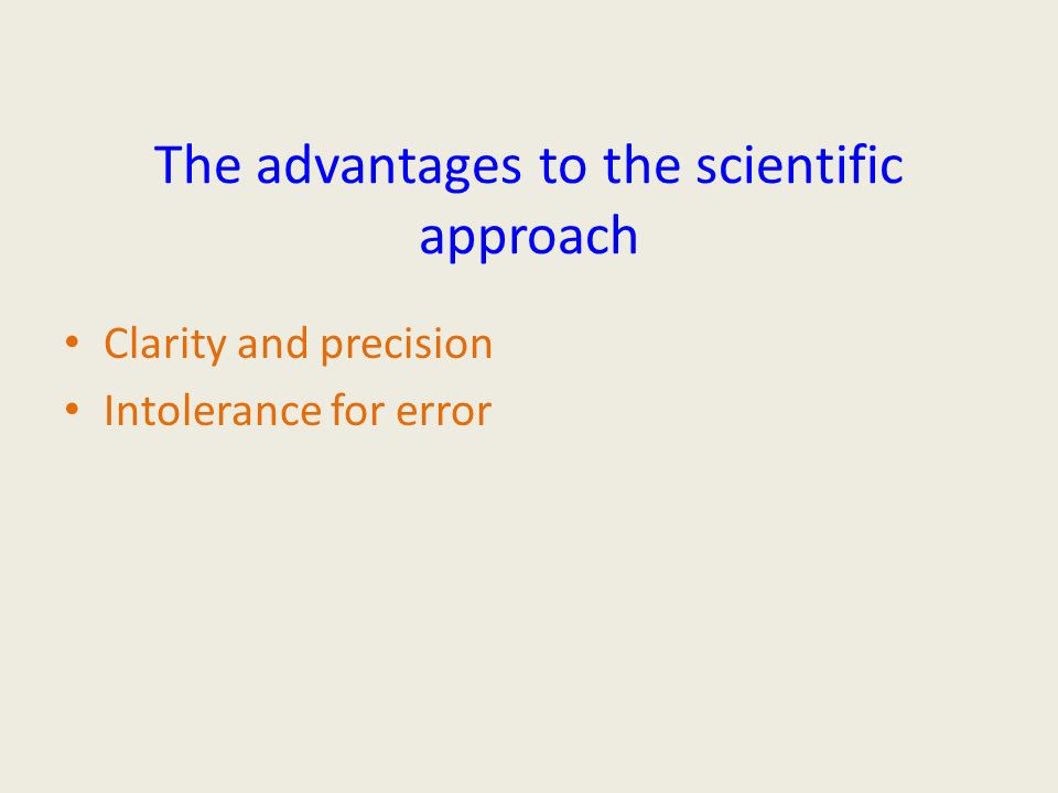 The advantages to the scientific approach Clarity and precision Intolerance for error