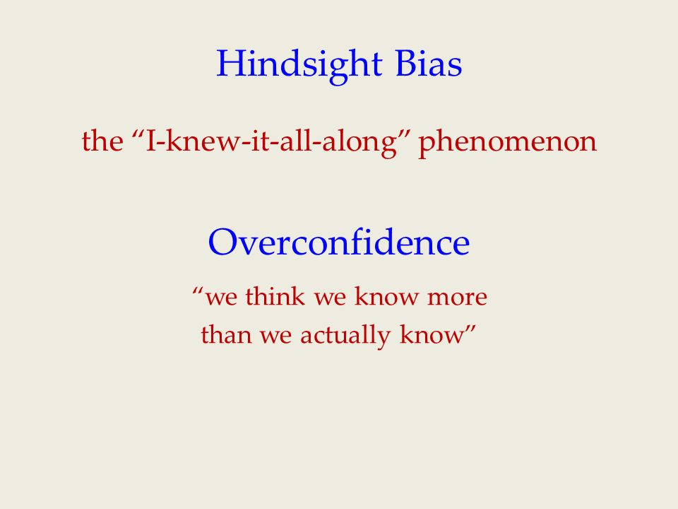 the I-knew-it-all-along phenomenon Hindsight Bias Overconfidence we think we know more than we actually know