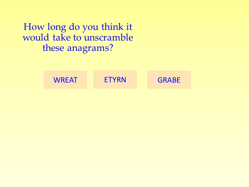 GRABE ETYRN WREAT How long do you think it would take to unscramble these anagrams