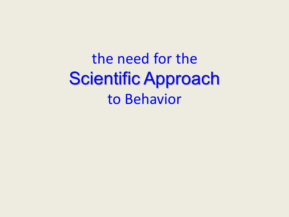 Scientific Approach the need for the Scientific Approach to Behavior
