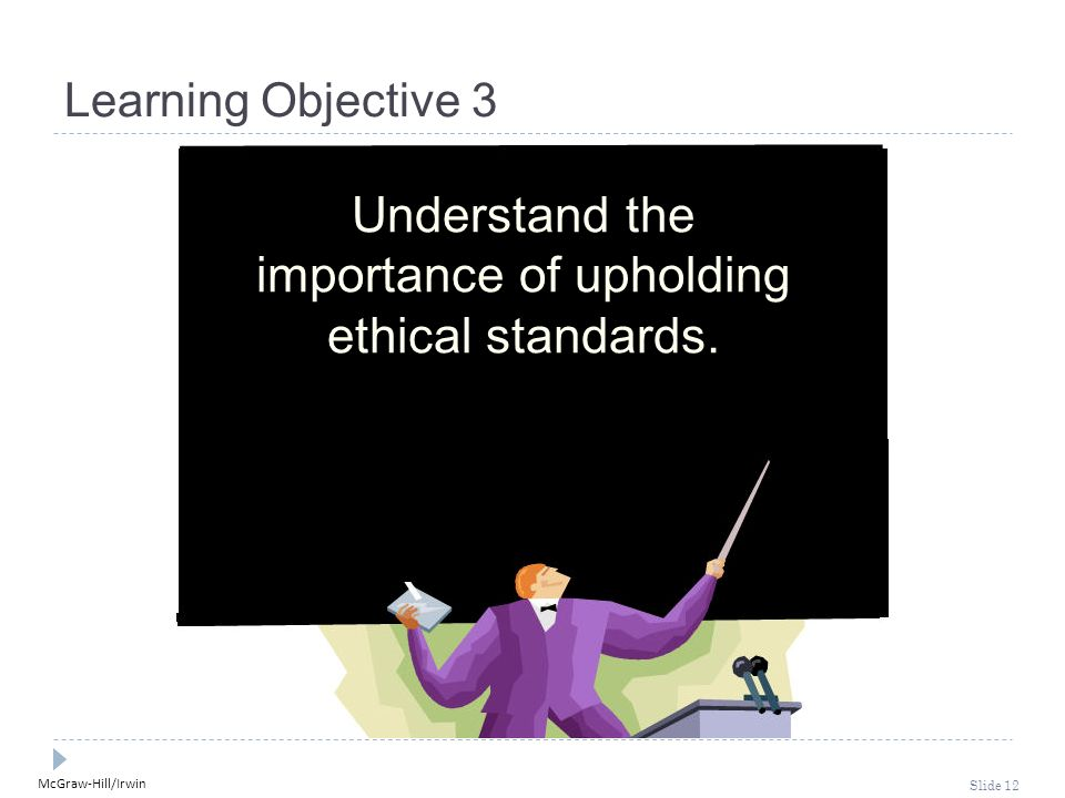 McGraw-Hill/Irwin Slide 12 Learning Objective 3 Understand the importance of upholding ethical standards.