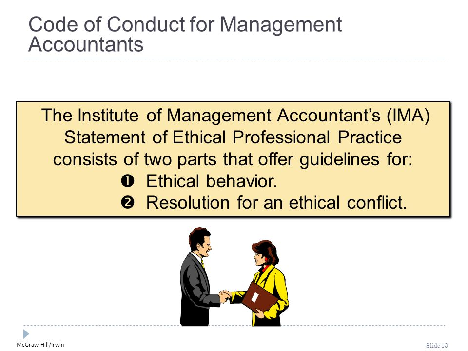 McGraw-Hill/Irwin Slide 13 Code of Conduct for Management Accountants The Institute of Management Accountant's (IMA) Statement of Ethical Professional Practice consists of two parts that offer guidelines for:  Ethical behavior.