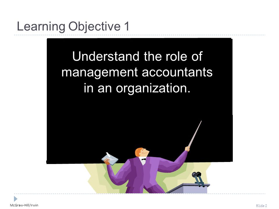 McGraw-Hill/Irwin Slide 2 Learning Objective 1 Understand the role of management accountants in an organization.