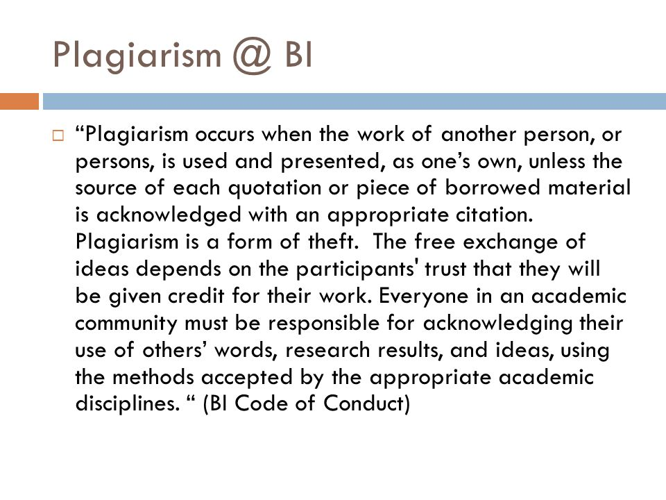 BI  Plagiarism occurs when the work of another person, or persons, is used and presented, as one's own, unless the source of each quotation or piece of borrowed material is acknowledged with an appropriate citation.