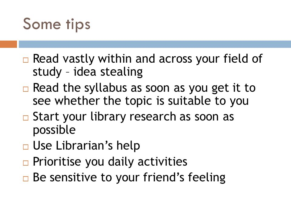 Some tips  Read vastly within and across your field of study – idea stealing  Read the syllabus as soon as you get it to see whether the topic is suitable to you  Start your library research as soon as possible  Use Librarian's help  Prioritise you daily activities  Be sensitive to your friend's feeling