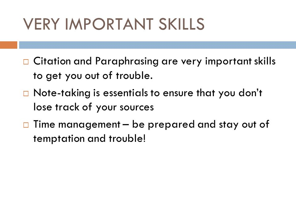 VERY IMPORTANT SKILLS  Citation and Paraphrasing are very important skills to get you out of trouble.