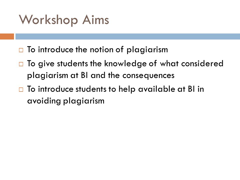 Workshop Aims  To introduce the notion of plagiarism  To give students the knowledge of what considered plagiarism at BI and the consequences  To introduce students to help available at BI in avoiding plagiarism