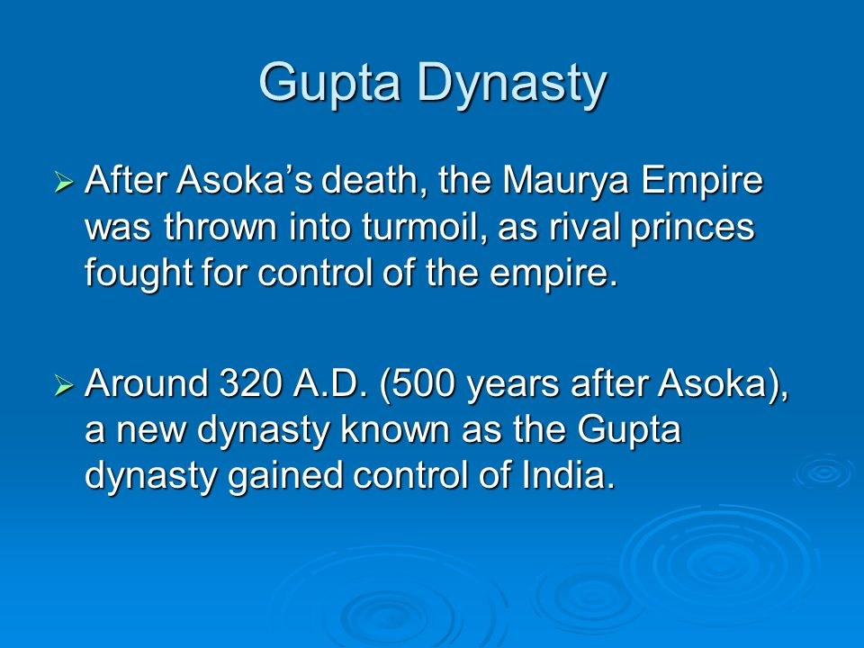 Gupta Dynasty  After Asoka's death, the Maurya Empire was thrown into turmoil, as rival princes fought for control of the empire.