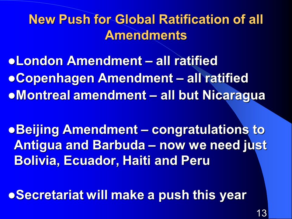 13 New Push for Global Ratification of all Amendments London Amendment – all ratified London Amendment – all ratified Copenhagen Amendment – all ratified Copenhagen Amendment – all ratified Montreal amendment – all but Nicaragua Montreal amendment – all but Nicaragua Beijing Amendment – congratulations to Antigua and Barbuda – now we need just Bolivia, Ecuador, Haiti and Peru Beijing Amendment – congratulations to Antigua and Barbuda – now we need just Bolivia, Ecuador, Haiti and Peru Secretariat will make a push this year Secretariat will make a push this year
