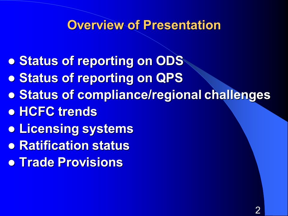 2 Overview of Presentation Status of reporting on ODS Status of reporting on ODS Status of reporting on QPS Status of reporting on QPS Status of compliance/regional challenges Status of compliance/regional challenges HCFC trends HCFC trends Licensing systems Licensing systems Ratification status Ratification status Trade Provisions Trade Provisions