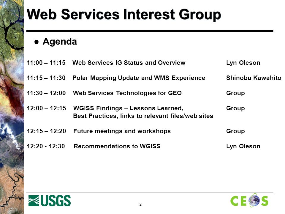 2 Web Services Interest Group Agenda 11:00 – 11:15 Web Services IG Status and Overview Lyn Oleson 11:15 – 11:30 Polar Mapping Update and WMS ExperienceShinobu Kawahito 11:30 – 12:00 Web Services Technologies for GEO Group 12:00 – 12:15 WGISS Findings – Lessons Learned, Group Best Practices, links to relevant files/web sites 12:15 – 12:20 Future meetings and workshops Group 12: :30 Recommendations to WGISS Lyn Oleson
