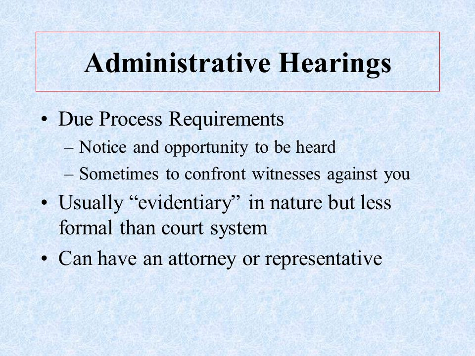 Administrative Hearings Due Process Requirements –Notice and opportunity to be heard –Sometimes to confront witnesses against you Usually evidentiary in nature but less formal than court system Can have an attorney or representative