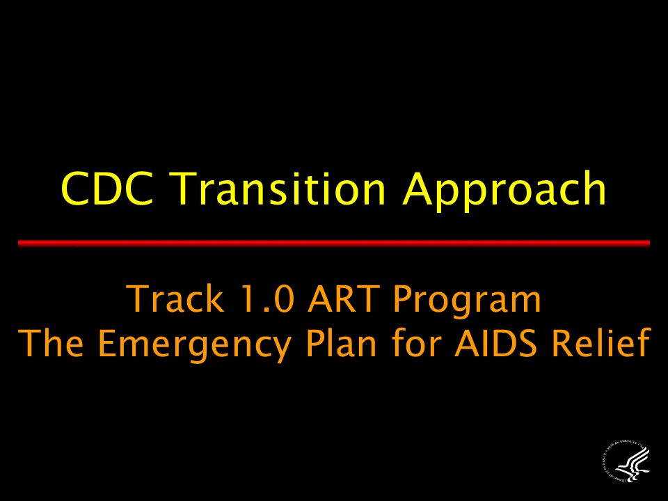 Track 1.0 ART Program The Emergency Plan for AIDS Relief CDC Transition Approach