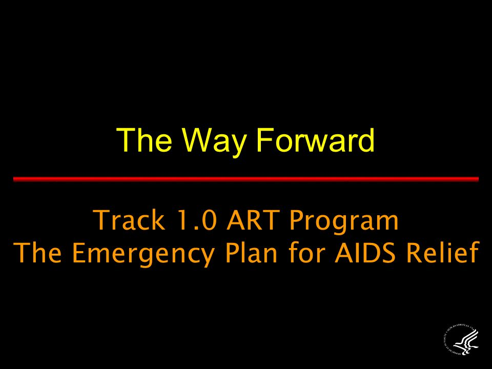 Track 1.0 ART Program The Emergency Plan for AIDS Relief The Way Forward