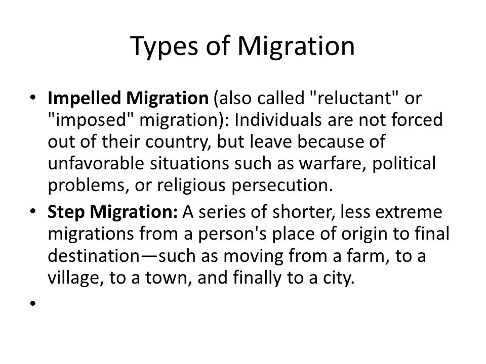 Types of Migration Impelled Migration (also called reluctant or imposed migration): Individuals are not forced out of their country, but leave because of unfavorable situations such as warfare, political problems, or religious persecution.