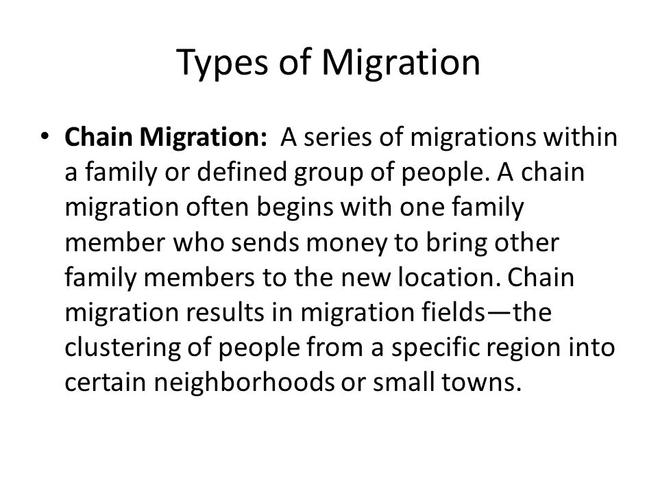 Types of Migration Chain Migration: A series of migrations within a family or defined group of people.