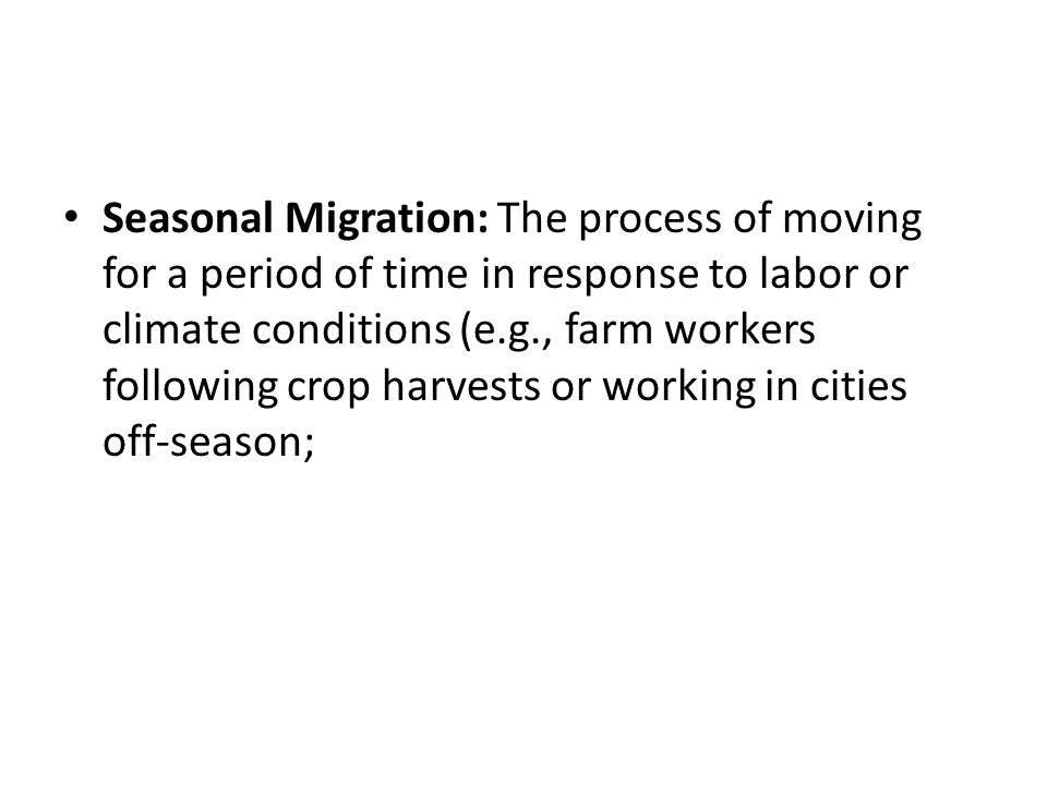 Seasonal Migration: The process of moving for a period of time in response to labor or climate conditions (e.g., farm workers following crop harvests or working in cities off-season;