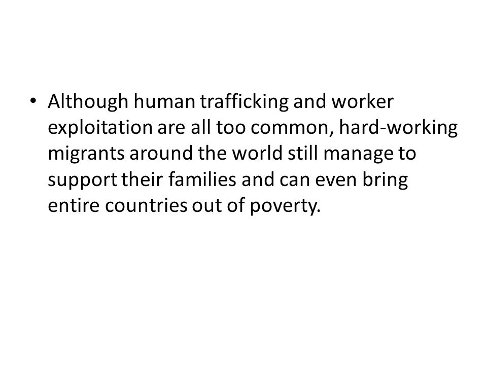 Although human trafficking and worker exploitation are all too common, hard-working migrants around the world still manage to support their families and can even bring entire countries out of poverty.