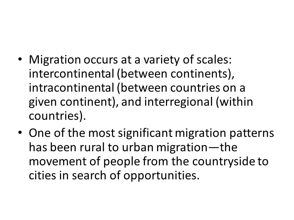 Migration occurs at a variety of scales: intercontinental (between continents), intracontinental (between countries on a given continent), and interregional (within countries).