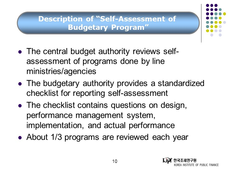 10 The central budget authority reviews self- assessment of programs done by line ministries/agencies The budgetary authority provides a standardized checklist for reporting self-assessment The checklist contains questions on design, performance management system, implementation, and actual performance About 1/3 programs are reviewed each year Description of Self-Assessment of Budgetary Program