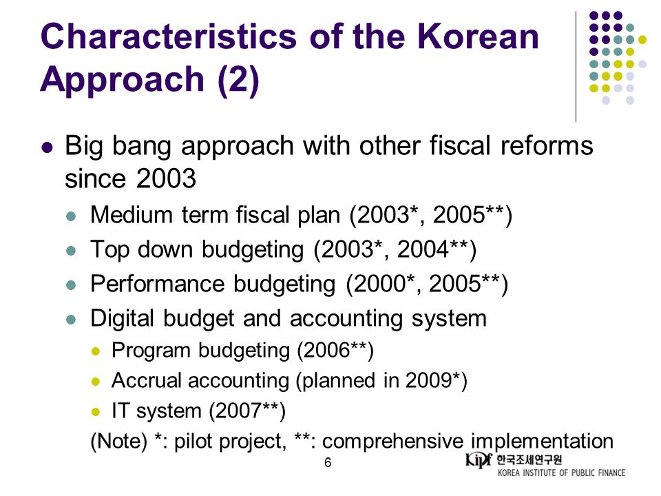 6 Characteristics of the Korean Approach (2) Big bang approach with other fiscal reforms since 2003 Medium term fiscal plan (2003*, 2005**) Top down budgeting (2003*, 2004**) Performance budgeting (2000*, 2005**) Digital budget and accounting system Program budgeting (2006**) Accrual accounting (planned in 2009*) IT system (2007**) (Note) *: pilot project, **: comprehensive implementation