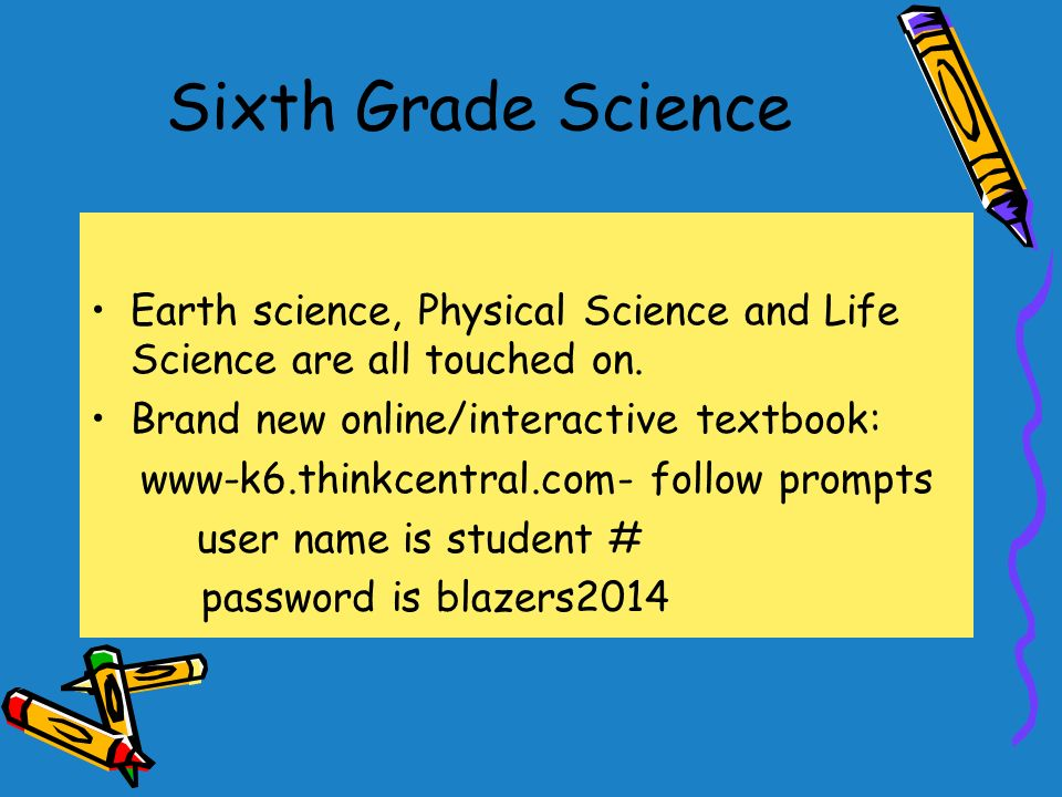 Sixth Grade Science Earth science, Physical Science and Life Science are all touched on.