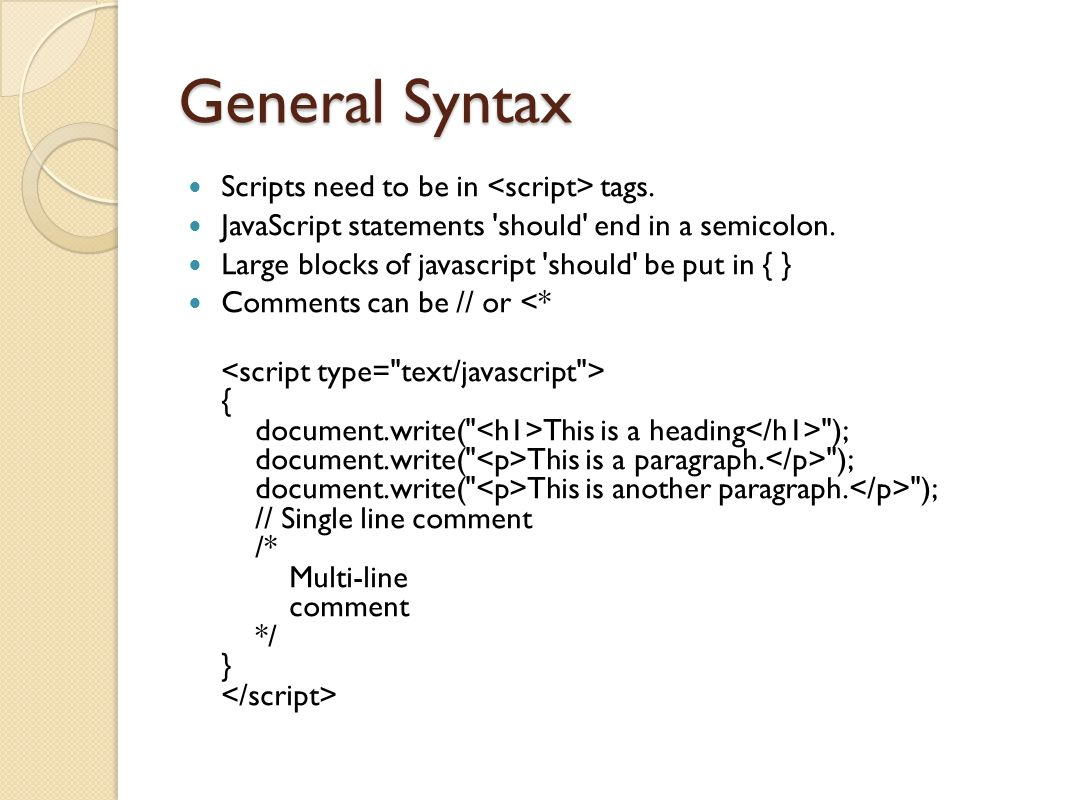 General Syntax Scripts need to be in tags. JavaScript statements should end in a semicolon.