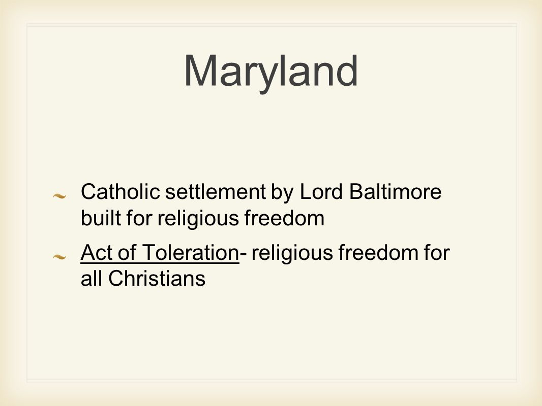 Maryland Catholic settlement by Lord Baltimore built for religious freedom Act of Toleration- religious freedom for all Christians