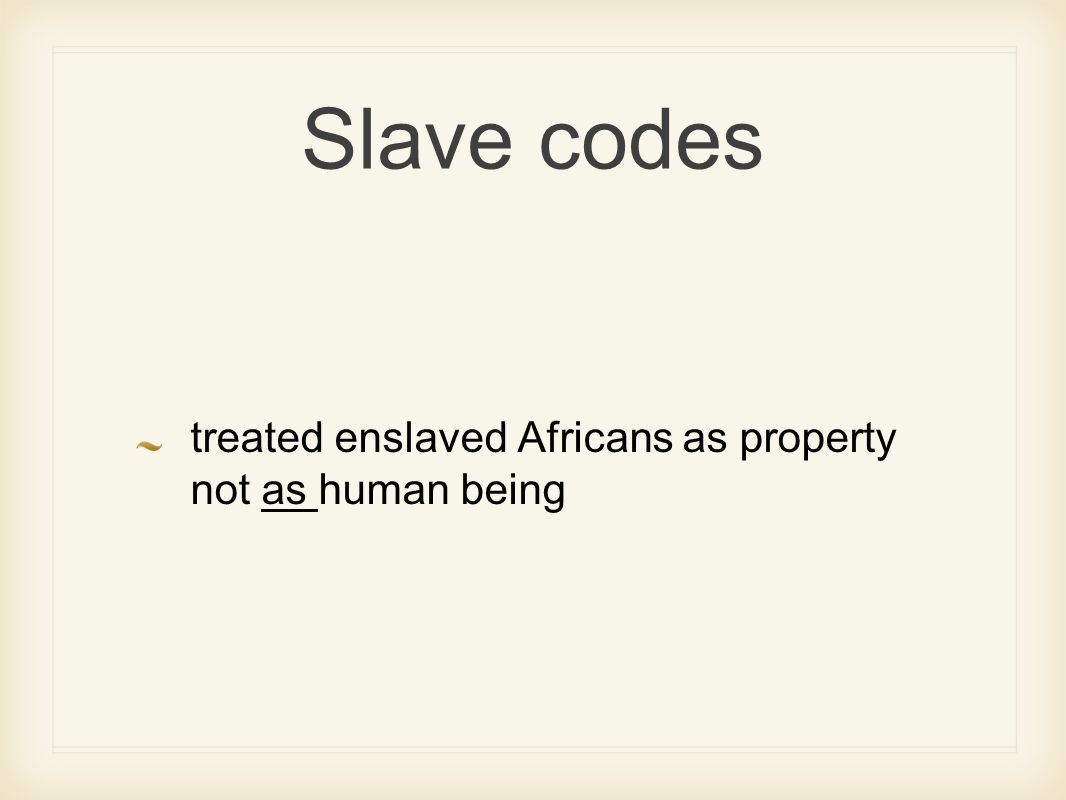 Slave codes treated enslaved Africans as property not as human being