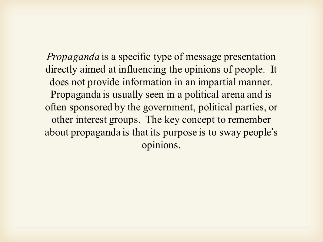 Propaganda is a specific type of message presentation directly aimed at influencing the opinions of people.