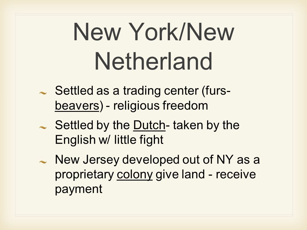 New York/New Netherland Settled as a trading center (furs- beavers) - religious freedom Settled by the Dutch- taken by the English w/ little fight New Jersey developed out of NY as a proprietary colony give land - receive payment