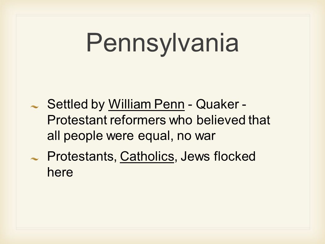Pennsylvania Settled by William Penn - Quaker - Protestant reformers who believed that all people were equal, no war Protestants, Catholics, Jews flocked here