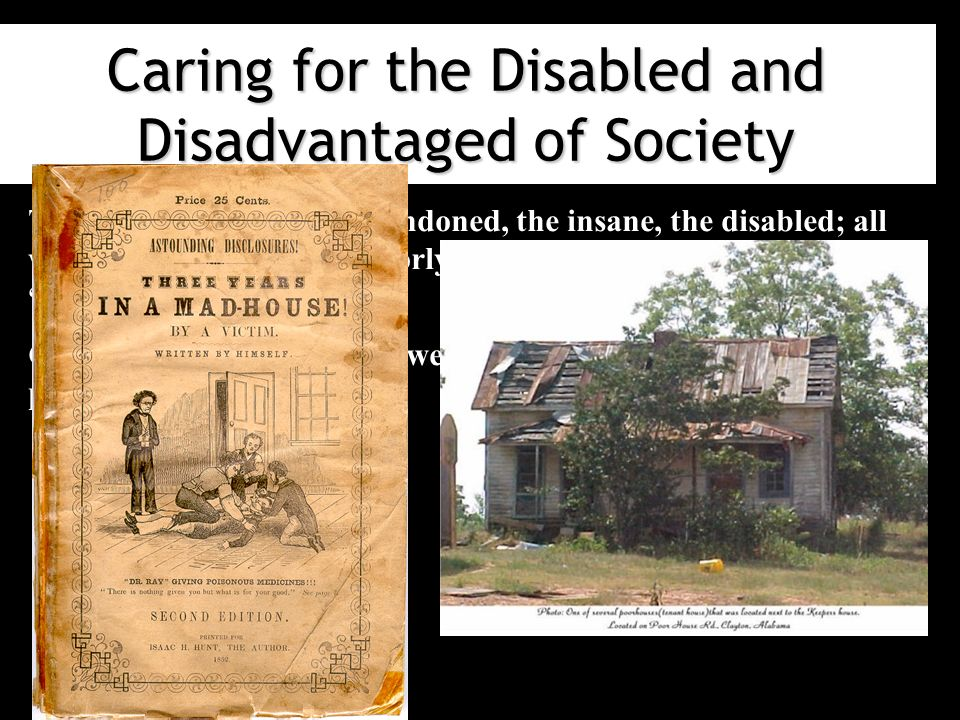 Caring for the Disabled and Disadvantaged of Society The old, the young, the abandoned, the insane, the disabled; all were herded together in poorly constructed buildings called poorhouses .