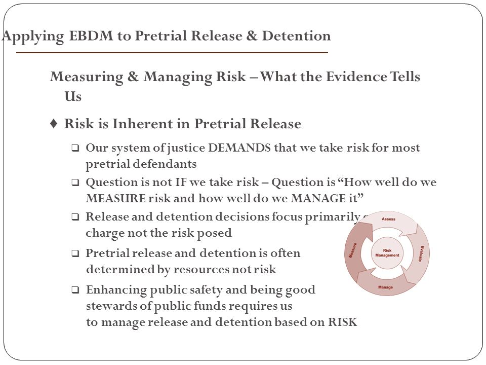 Measuring & Managing Risk – What the Evidence Tells Us ♦ Risk is Inherent in Pretrial Release  Our system of justice DEMANDS that we take risk for most pretrial defendants  Question is not IF we take risk – Question is How well do we MEASURE risk and how well do we MANAGE it  Release and detention decisions focus primarily on the charge not the risk posed  Pretrial release and detention is often determined by resources not risk  Enhancing public safety and being good stewards of public funds requires us to manage release and detention based on RISK Applying EBDM to Pretrial Release & Detention