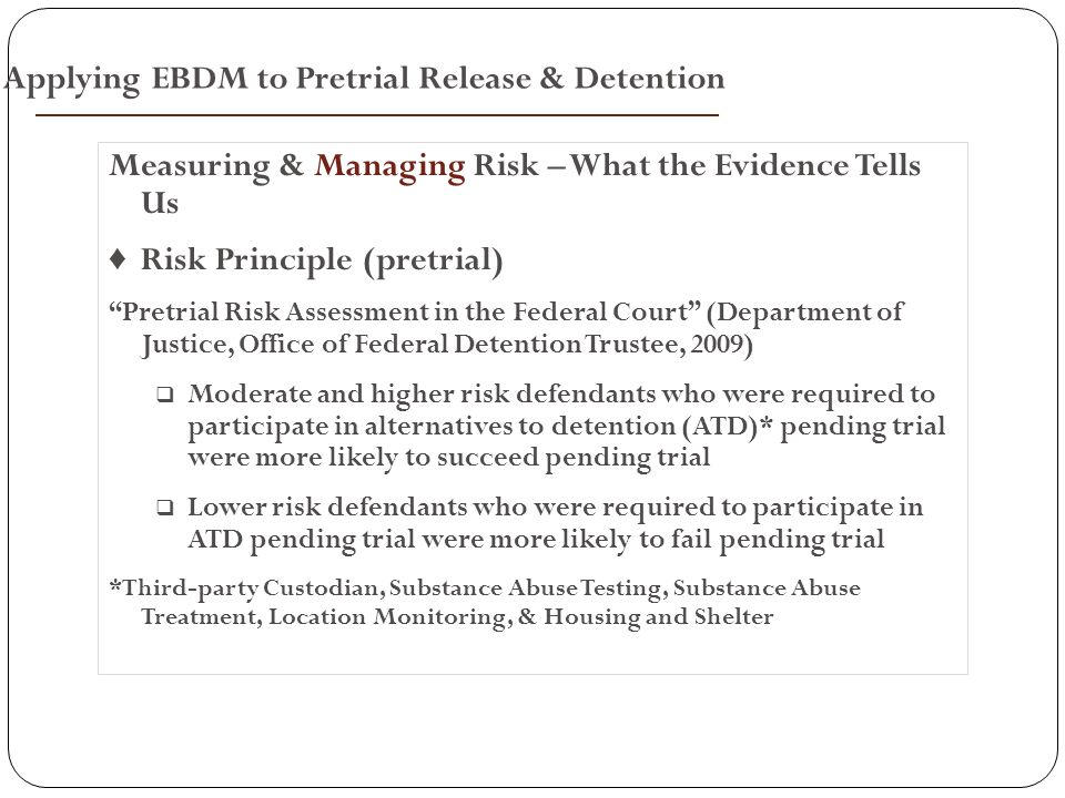 Measuring & Managing Risk – What the Evidence Tells Us ♦ Risk Principle (pretrial) Pretrial Risk Assessment in the Federal Court (Department of Justice, Office of Federal Detention Trustee, 2009)  Moderate and higher risk defendants who were required to participate in alternatives to detention (ATD)* pending trial were more likely to succeed pending trial  Lower risk defendants who were required to participate in ATD pending trial were more likely to fail pending trial *Third-party Custodian, Substance Abuse Testing, Substance Abuse Treatment, Location Monitoring, & Housing and Shelter Applying EBDM to Pretrial Release & Detention