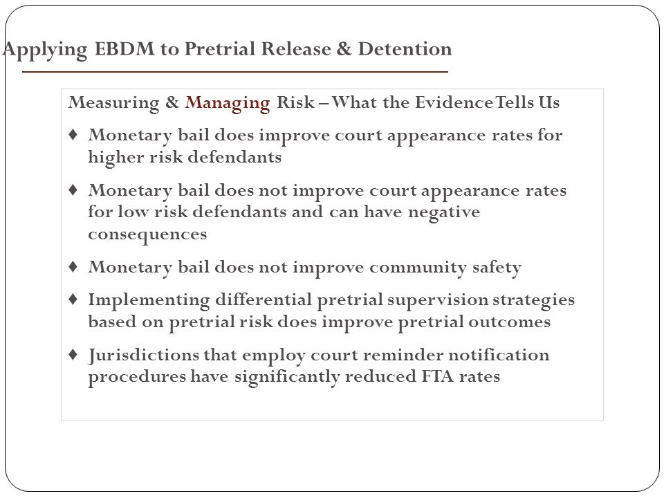 Measuring & Managing Risk – What the Evidence Tells Us ♦ Monetary bail does improve court appearance rates for higher risk defendants ♦ Monetary bail does not improve court appearance rates for low risk defendants and can have negative consequences ♦ Monetary bail does not improve community safety ♦ Implementing differential pretrial supervision strategies based on pretrial risk does improve pretrial outcomes ♦ Jurisdictions that employ court reminder notification procedures have significantly reduced FTA rates Applying EBDM to Pretrial Release & Detention