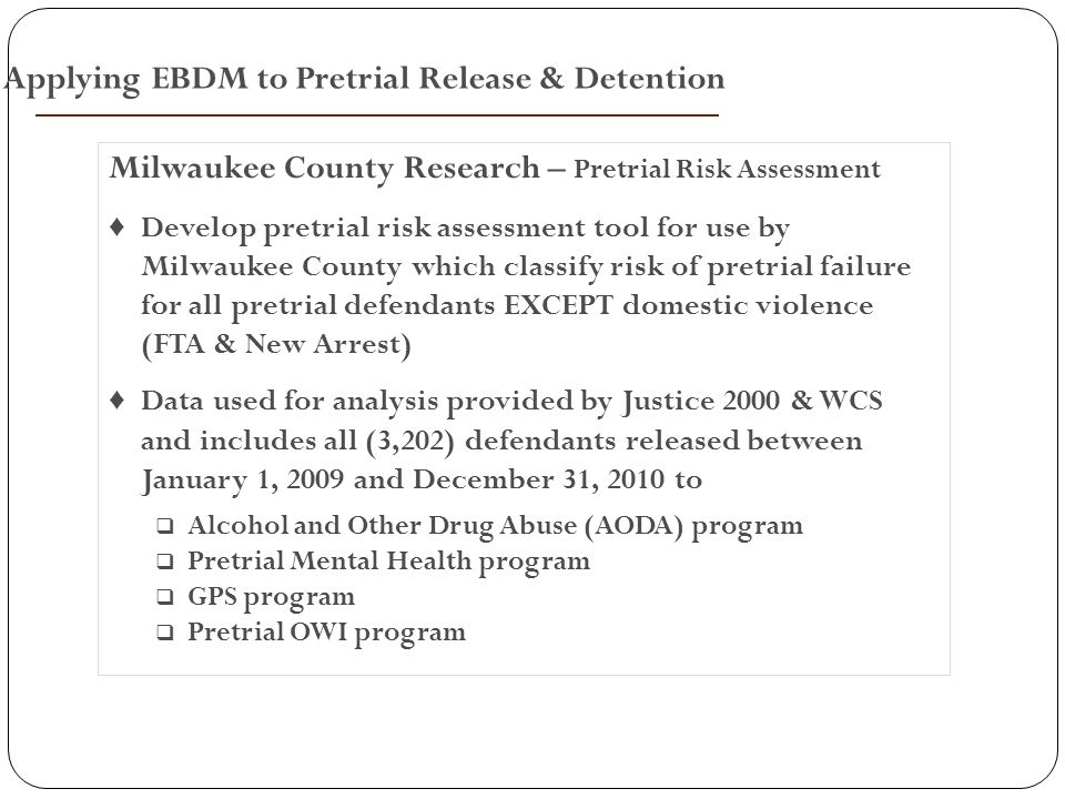 Milwaukee County Research – Pretrial Risk Assessment ♦ Develop pretrial risk assessment tool for use by Milwaukee County which classify risk of pretrial failure for all pretrial defendants EXCEPT domestic violence (FTA & New Arrest) ♦ Data used for analysis provided by Justice 2000 & WCS and includes all (3,202) defendants released between January 1, 2009 and December 31, 2010 to  Alcohol and Other Drug Abuse (AODA) program  Pretrial Mental Health program  GPS program  Pretrial OWI program Applying EBDM to Pretrial Release & Detention