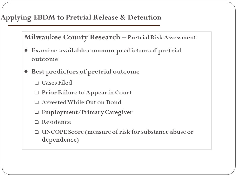 Milwaukee County Research – Pretrial Risk Assessment ♦ Examine available common predictors of pretrial outcome ♦ Best predictors of pretrial outcome  Cases Filed  Prior Failure to Appear in Court  Arrested While Out on Bond  Employment/Primary Caregiver  Residence  UNCOPE Score (measure of risk for substance abuse or dependence) Applying EBDM to Pretrial Release & Detention