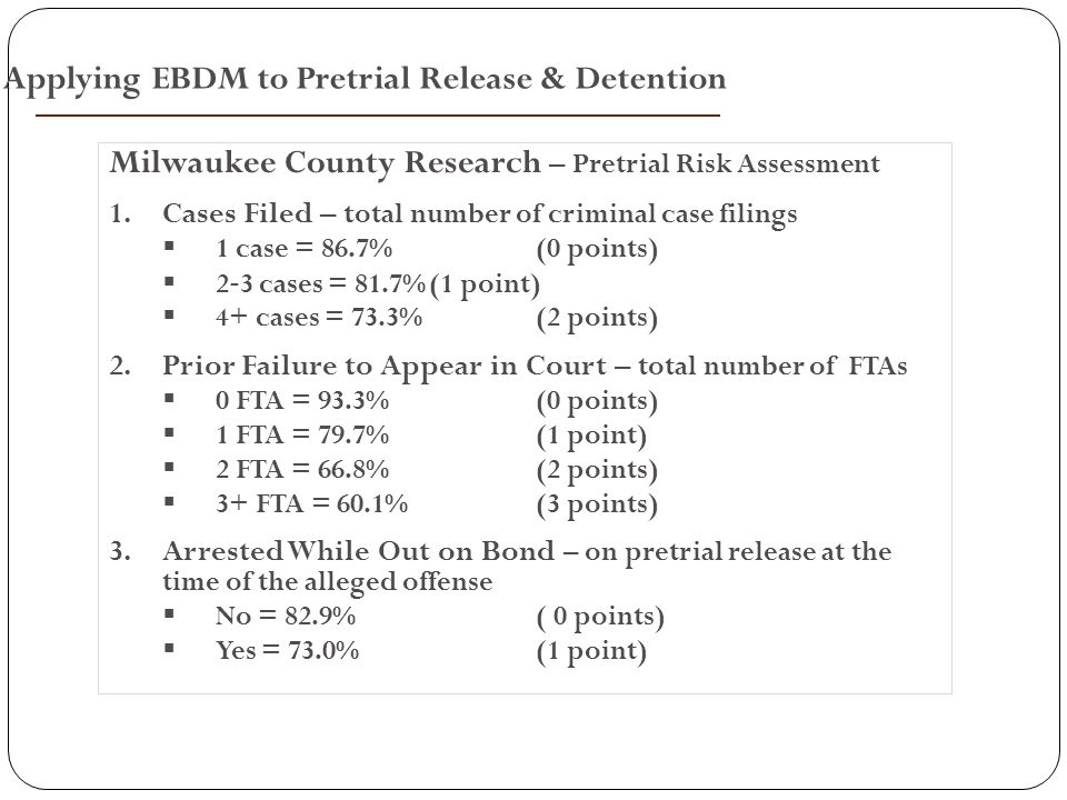 Milwaukee County Research – Pretrial Risk Assessment 1.Cases Filed – t otal number of criminal case filings  1 case = 86.7%(0 points)  2 ‐ 3 cases = 81.7%(1 point)  4+ cases = 73.3%(2 points) 2.Prior Failure to Appear in Court – total number of FTAs  0 FTA = 93.3%(0 points)  1 FTA = 79.7%(1 point)  2 FTA = 66.8%(2 points)  3+ FTA = 60.1%(3 points) 3.Arrested While Out on Bond – on pretrial release at the time of the alleged offense  No = 82.9%( 0 points)  Yes = 73.0%(1 point) Applying EBDM to Pretrial Release & Detention