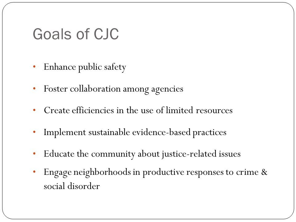 Goals of CJC Enhance public safety Foster collaboration among agencies Create efficiencies in the use of limited resources Implement sustainable evidence-based practices Educate the community about justice-related issues Engage neighborhoods in productive responses to crime & social disorder